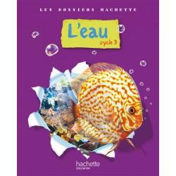 L'eau - Sciences - Cycle 3 - Dossiers Hachette - 2009 - Hachette
